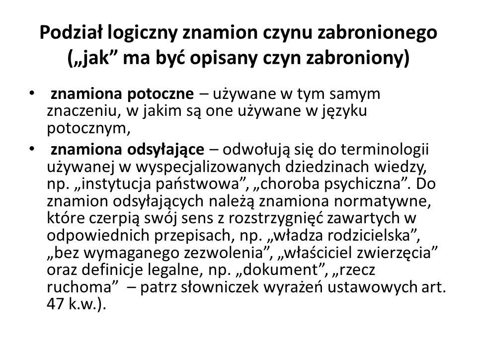 """Podział logiczny znamion czynu zabronionego (""""jak ma być opisany czyn zabroniony) znamiona potoczne – używane w tym samym znaczeniu, w jakim są one używane w języku potocznym, znamiona odsyłające – odwołują się do terminologii używanej w wyspecjalizowanych dziedzinach wiedzy, np."""
