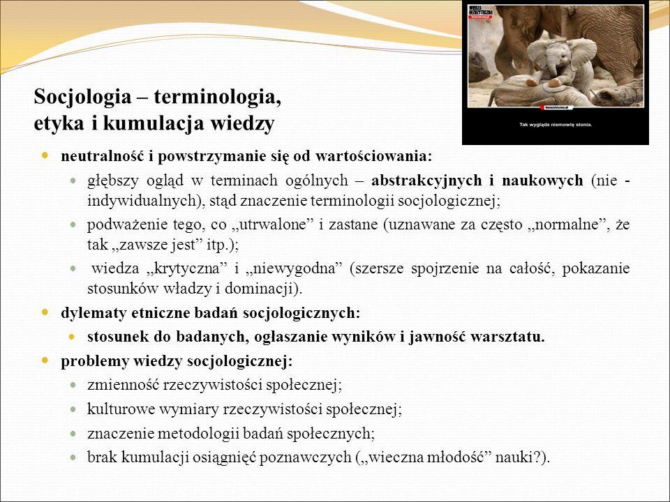 """Socjologia – terminologia, etyka i kumulacja wiedzy neutralność i powstrzymanie się od wartościowania: głębszy ogląd w terminach ogólnych – abstrakcyjnych i naukowych (nie - indywidualnych), stąd znaczenie terminologii socjologicznej; podważenie tego, co """"utrwalone i zastane (uznawane za często """"normalne , że tak """"zawsze jest itp.); wiedza """"krytyczna i """"niewygodna (szersze spojrzenie na całość, pokazanie stosunków władzy i dominacji)."""