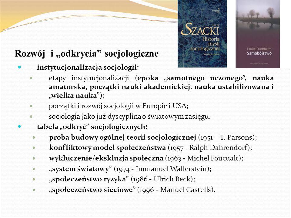 """Rozwój i """"odkrycia socjologiczne instytucjonalizacja socjologii: etapy instytucjonalizacji (epoka """"samotnego uczonego , nauka amatorska, początki nauki akademickiej, nauka ustabilizowana i """"wielka nauka ); początki i rozwój socjologii w Europie i USA; socjologia jako już dyscyplina o światowym zasięgu."""