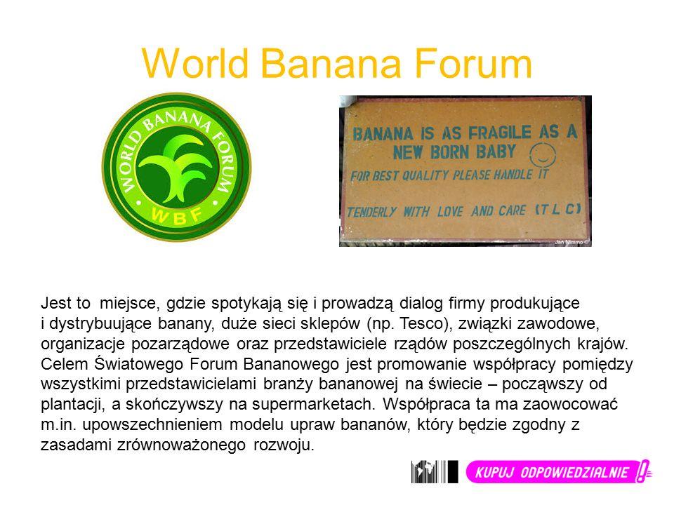 World Banana Forum Jest to miejsce, gdzie spotykają się i prowadzą dialog firmy produkujące i dystrybuujące banany, duże sieci sklepów (np.