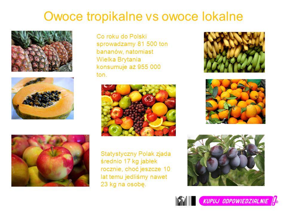 Owoce tropikalne vs owoce lokalne Co roku do Polski sprowadzamy 81 500 ton bananów, natomiast Wielka Brytania konsumuje aż 955 000 ton.