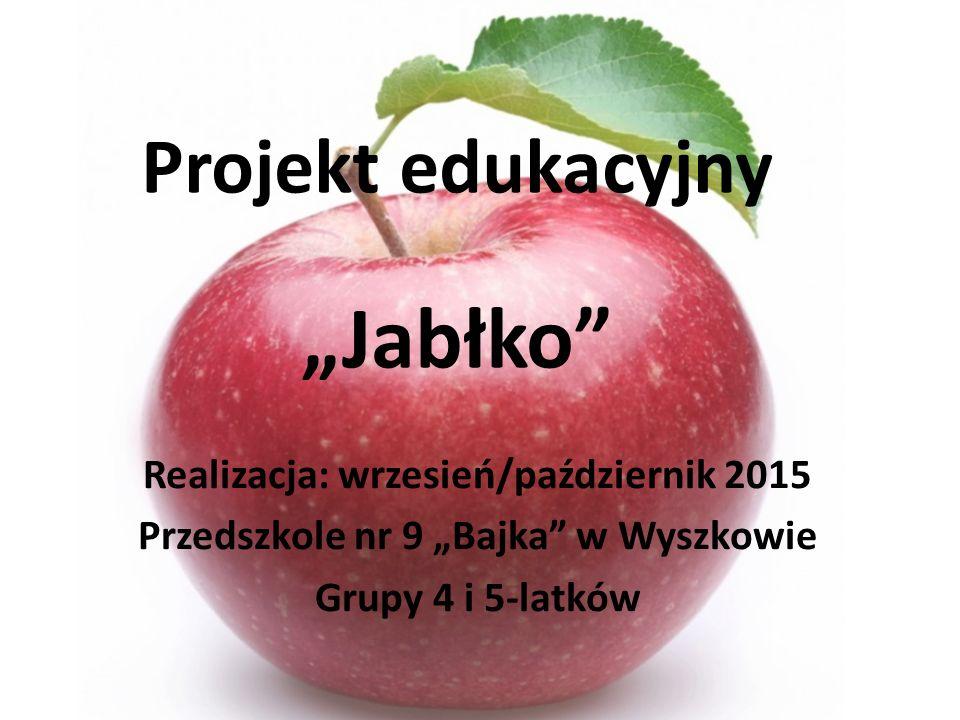 """Projekt edukacyjny """"Jabłko Realizacja: wrzesień/październik 2015 Przedszkole nr 9 """"Bajka w Wyszkowie Grupy 4 i 5-latków"""
