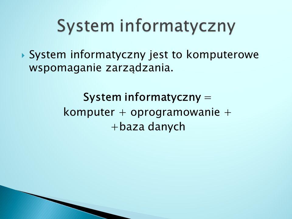  System informatyczny jest to komputerowe wspomaganie zarządzania. System informatyczny = komputer + oprogramowanie + +baza danych