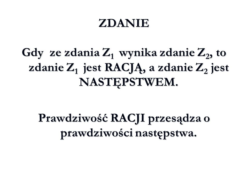 ZDANIE Gdy ze zdania Z 1 wynika zdanie Z 2, to zdanie Z 1 jest RACJĄ, a zdanie Z 2 jest NASTĘPSTWEM. Prawdziwość RACJI przesądza o prawdziwości następ