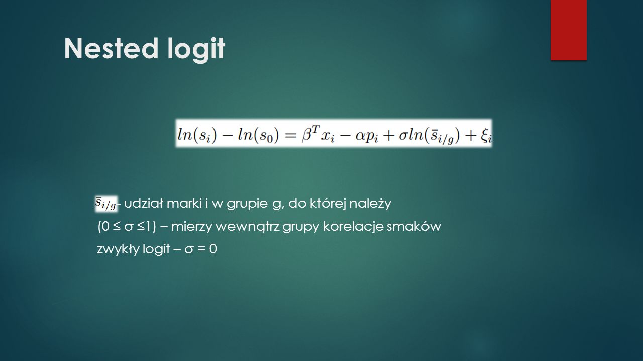 Nested logit -- udział marki i w grupie g, do której należy (0 ≤ σ ≤1) – mierzy wewnątrz grupy korelacje smaków zwykły logit – σ = 0