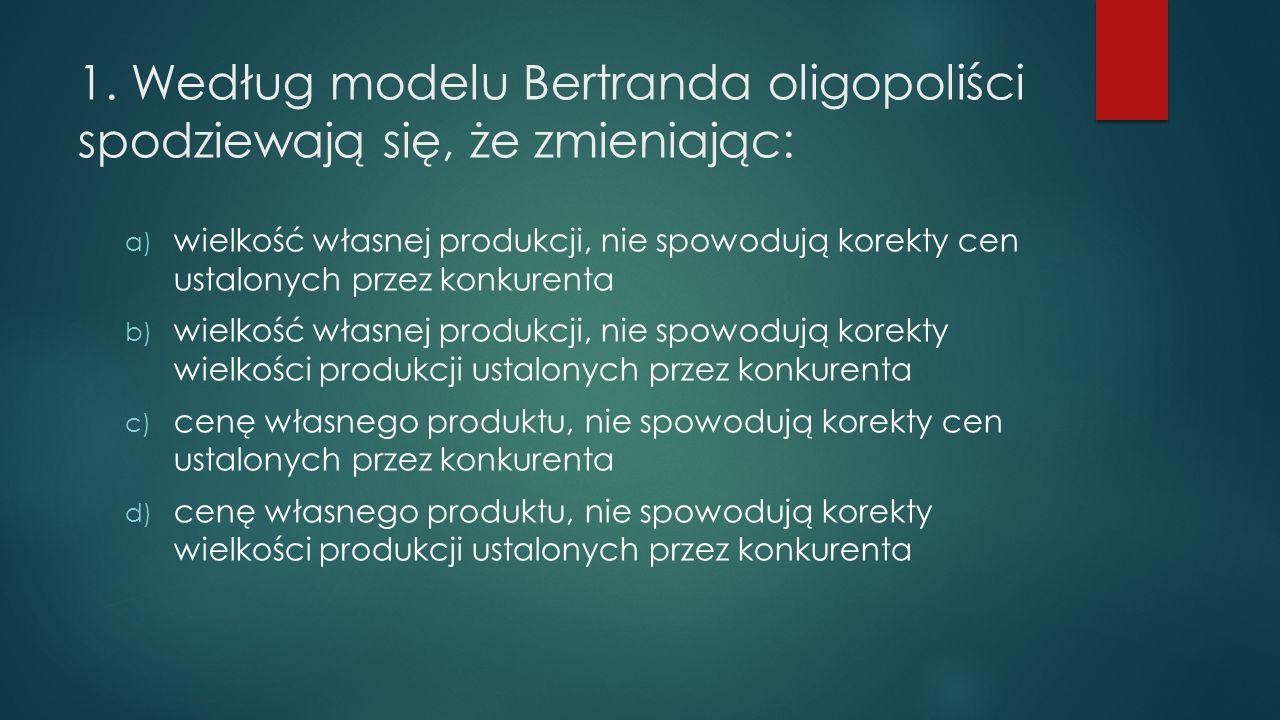 1. Według modelu Bertranda oligopoliści spodziewają się, że zmieniając: a) wielkość własnej produkcji, nie spowodują korekty cen ustalonych przez konk