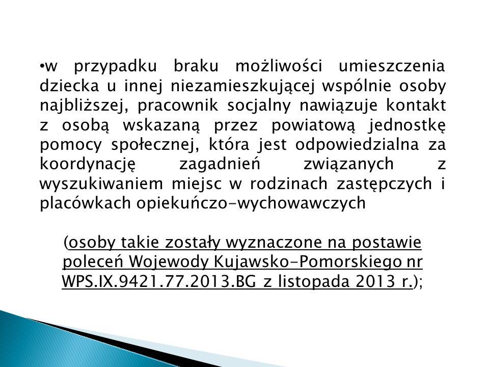 w przypadku braku możliwości umieszczenia dziecka u innej niezamieszkującej wspólnie osoby najbliższej, pracownik socjalny nawiązuje kontakt z osobą wskazaną przez powiatową jednostkę pomocy społecznej, która jest odpowiedzialna za koordynację zagadnień związanych z wyszukiwaniem miejsc w rodzinach zastępczych i placówkach opiekuńczo-wychowawczych (osoby takie zostały wyznaczone na postawie poleceń Wojewody Kujawsko-Pomorskiego nr WPS.IX.9421.77.2013.BG z listopada 2013 r.);