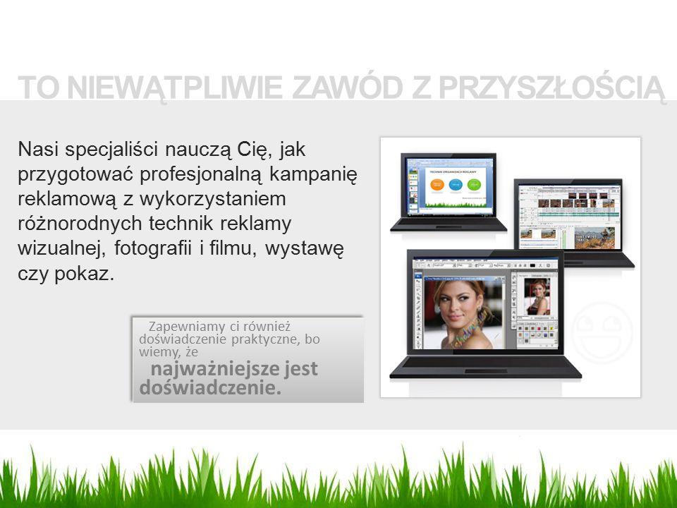 TO NIEWĄTPLIWIE ZAWÓD Z PRZYSZŁOŚCIĄ Nasi specjaliści nauczą Cię, jak przygotować profesjonalną kampanię reklamową z wykorzystaniem różnorodnych technik reklamy wizualnej, fotografii i filmu, wystawę czy pokaz.