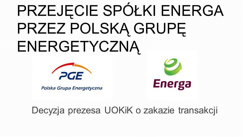 PRZEJĘCIE SPÓŁKI ENERGA PRZEZ POLSKĄ GRUPĘ ENERGETYCZNĄ Decyzja prezesa UOKiK o zakazie transakcji