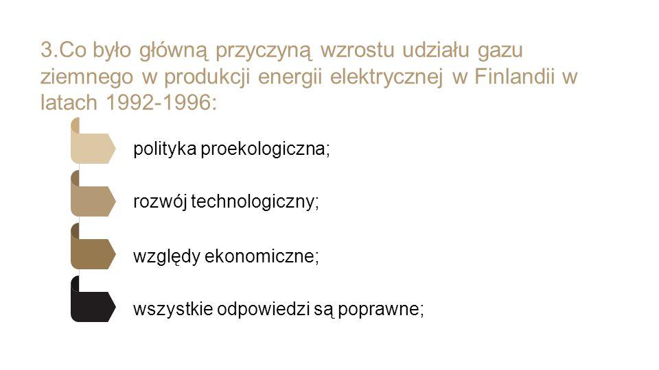 3.Co było główną przyczyną wzrostu udziału gazu ziemnego w produkcji energii elektrycznej w Finlandii w latach 1992-1996: polityka proekologiczna; rozwój technologiczny; względy ekonomiczne; wszystkie odpowiedzi są poprawne;
