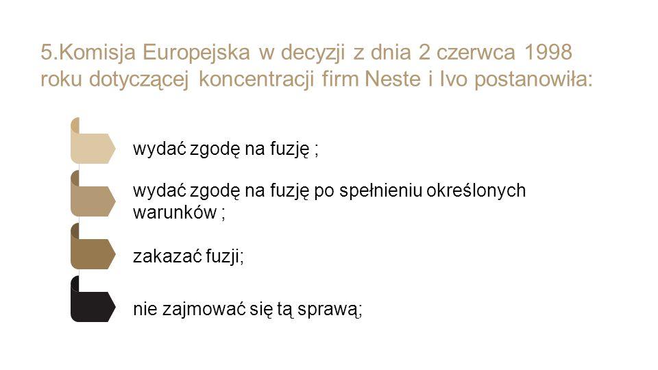 5.Komisja Europejska w decyzji z dnia 2 czerwca 1998 roku dotyczącej koncentracji firm Neste i Ivo postanowiła: wydać zgodę na fuzję ; wydać zgodę na fuzję po spełnieniu określonych warunków ; zakazać fuzji; nie zajmować się tą sprawą;