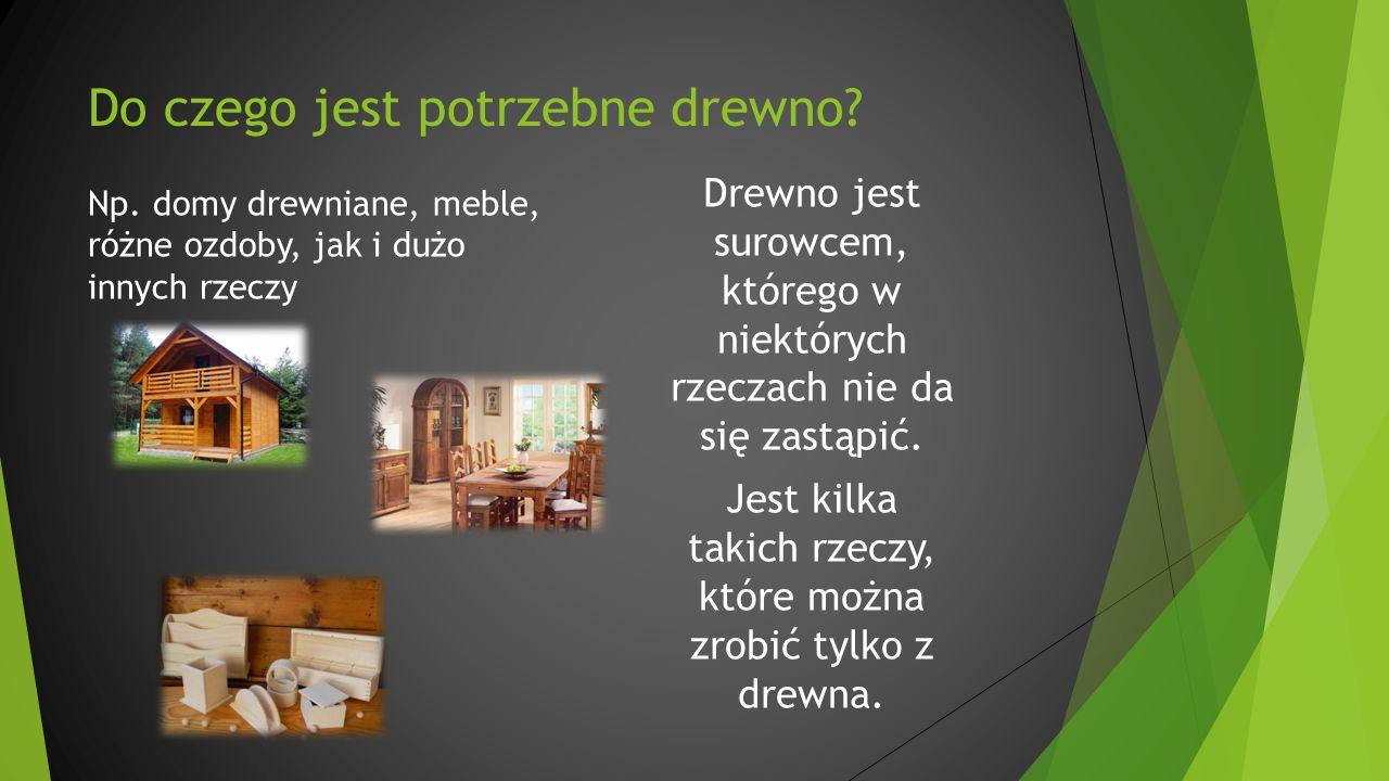 Do czego jest potrzebne drewno? Np. domy drewniane, meble, różne ozdoby, jak i dużo innych rzeczy Drewno jest surowcem, którego w niektórych rzeczach