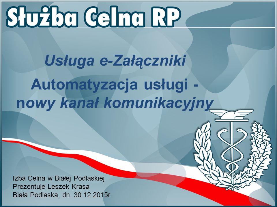 Usługa e-Załączniki Automatyzacja usługi - nowy kanał komunikacyjny Izba Celna w Białej Podlaskiej Prezentuje Leszek Krasa Biała Podlaska, dn.