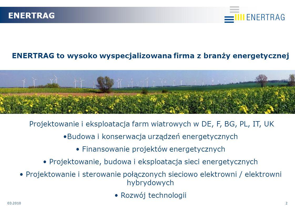 03.20102 ENERTRAG to wysoko wyspecjalizowana firma z branży energetycznej Projektowanie i eksploatacja farm wiatrowych w DE, F, BG, PL, IT, UK Budowa i konserwacja urządzeń energetycznych Finansowanie projektów energetycznych Projektowanie, budowa i eksploatacja sieci energetycznych Projektowanie i sterowanie połączonych sieciowo elektrowni / elektrowni hybrydowych Rozwój technologii ENERTRAG