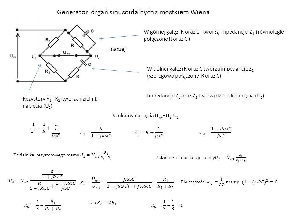 Generator drgań sinusoidalnych z mostkiem Wiena U1U1 U2U2 Inaczej W górnej gałęzi R oraz C tworzą impedancje Z 1 (równolegle połączone R oraz C ) W do