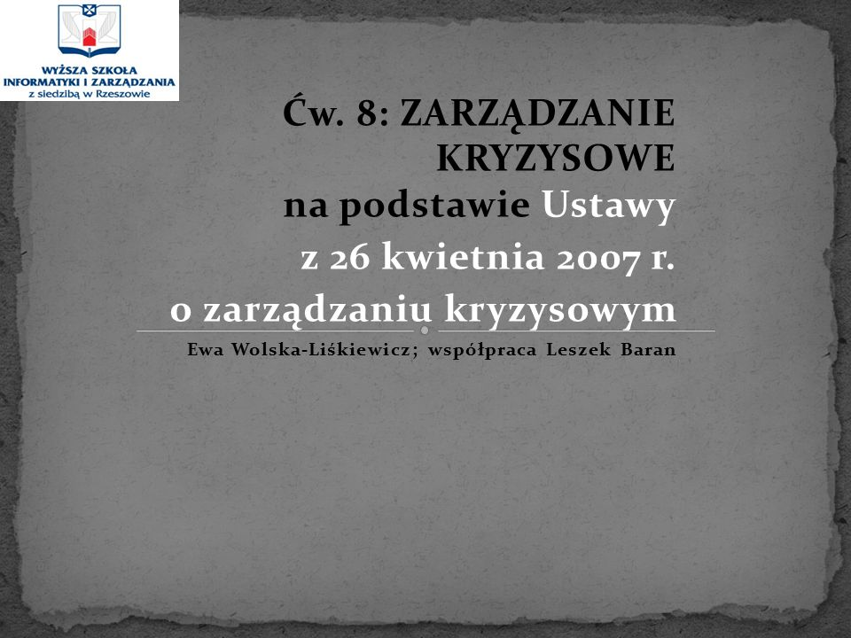 Ćw. 8: ZARZĄDZANIE KRYZYSOWE na podstawie Ustawy z 26 kwietnia 2007 r. o zarządzaniu kryzysowym Ewa Wolska-Liśkiewicz; współpraca Leszek Baran