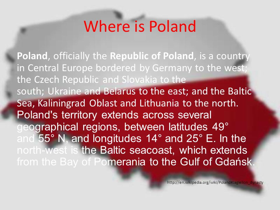Where is Poland Poland, officially the Republic of Poland, is a country in Central Europe bordered by Germany to the west; the Czech Republic and Slovakia to the south; Ukraine and Belarus to the east; and the Baltic Sea, Kaliningrad Oblast and Lithuania to the north.