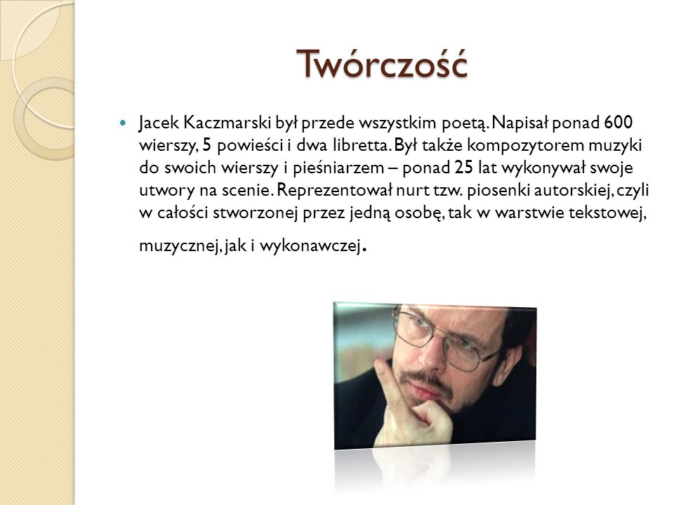 Twórczość Jacek Kaczmarski był przede wszystkim poetą. Napisał ponad 600 wierszy, 5 powieści i dwa libretta. Był także kompozytorem muzyki do swoich w