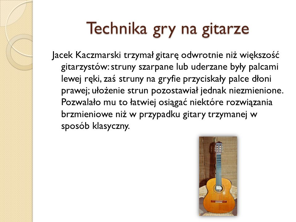 Technika gry na gitarze Jacek Kaczmarski trzymał gitarę odwrotnie niż większość gitarzystów: struny szarpane lub uderzane były palcami lewej ręki, zaś