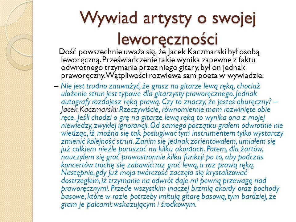 Wywiad artysty o swojej leworęczności Dość powszechnie uważa się, że Jacek Kaczmarski był osobą leworęczną. Przeświadczenie takie wynika zapewne z fak