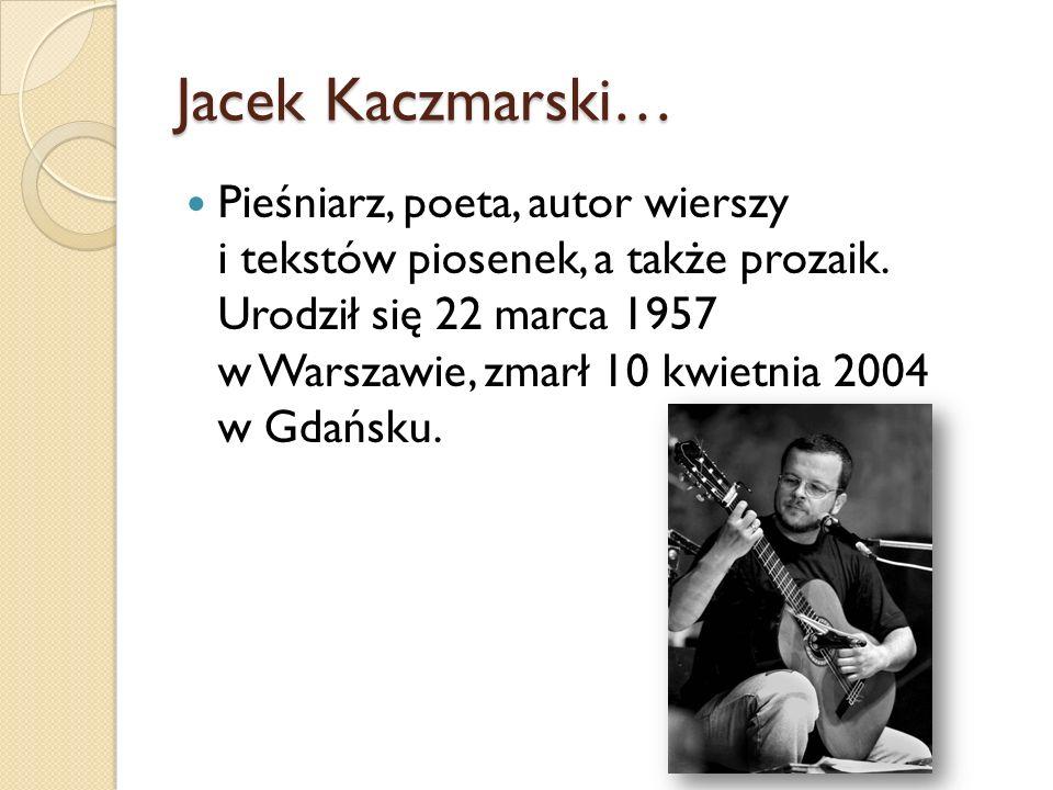 Jacek Kaczmarski… Pieśniarz, poeta, autor wierszy i tekstów piosenek, a także prozaik. Urodził się 22 marca 1957 w Warszawie, zmarł 10 kwietnia 2004 w