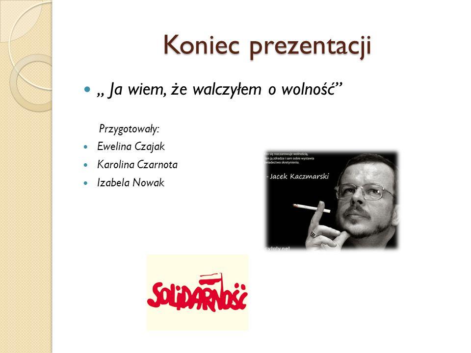 """Koniec prezentacji """" Ja wiem, że walczyłem o wolność"""" Przygotowały: Ewelina Czajak Karolina Czarnota Izabela Nowak"""