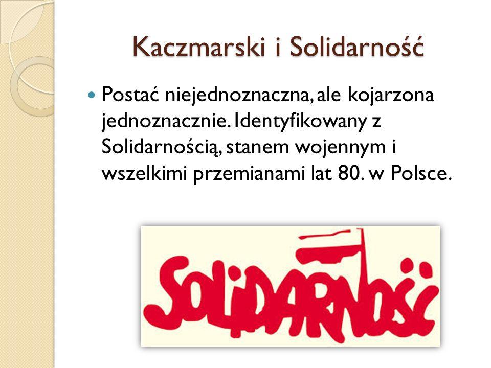 Kaczmarski i Solidarność Postać niejednoznaczna, ale kojarzona jednoznacznie. Identyfikowany z Solidarnością, stanem wojennym i wszelkimi przemianami