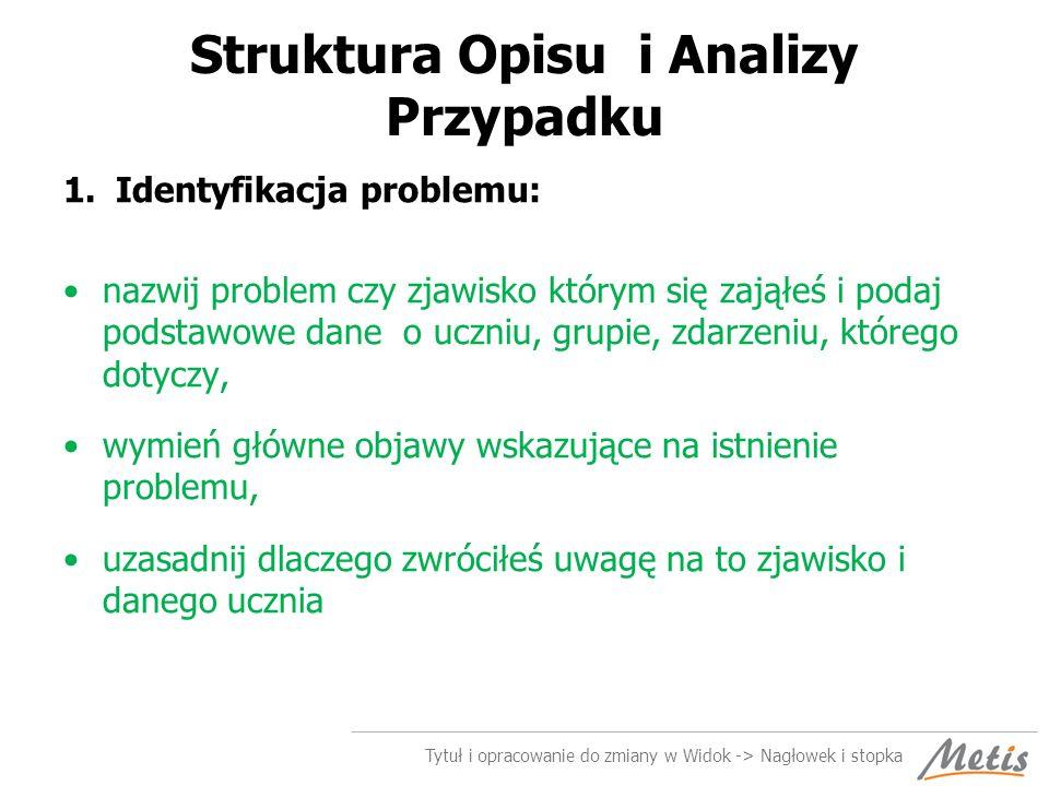 Struktura Opisu i Analizy Przypadku 1.Identyfikacja problemu: nazwij problem czy zjawisko którym się zająłeś i podaj podstawowe dane o uczniu, grupie,
