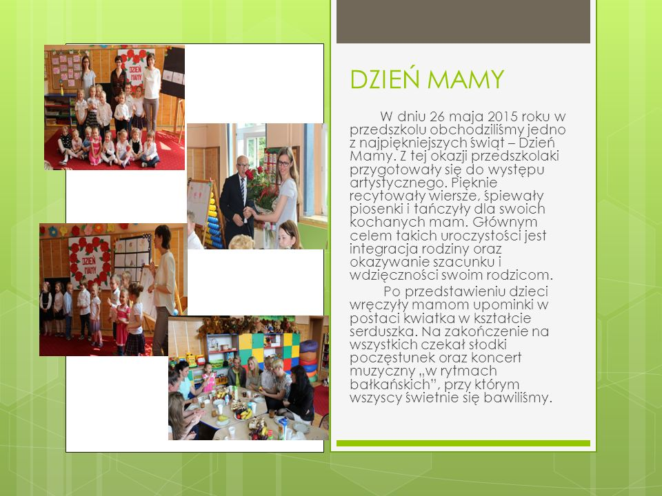 DZIEŃ MAMY W dniu 26 maja 2015 roku w przedszkolu obchodziliśmy jedno z najpiękniejszych świąt – Dzień Mamy.