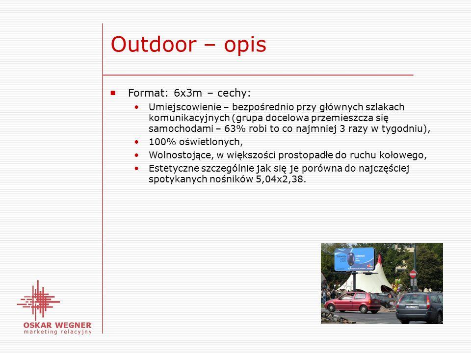 Outdoor – opis ■ Format: 6x3m – cechy: Umiejscowienie – bezpośrednio przy głównych szlakach komunikacyjnych (grupa docelowa przemieszcza się samochodami – 63% robi to co najmniej 3 razy w tygodniu), 100% oświetlonych, Wolnostojące, w większości prostopadłe do ruchu kołowego, Estetyczne szczególnie jak się je porówna do najczęściej spotykanych nośników 5,04x2,38.