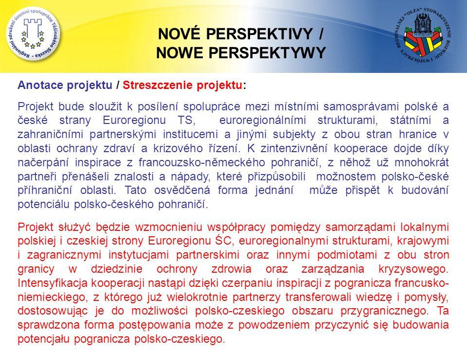NOVÉ PERSPEKTIVY / NOWE PERSPEKTYWY Anotace projektu / Streszczenie projektu: Projekt bude sloužit k posílení spolupráce mezi místními samosprávami polské a české strany Euroregionu TS, euroregionálními strukturami, státními a zahraničními partnerskými institucemi a jinými subjekty z obou stran hranice v oblasti ochrany zdraví a krizového řízení.