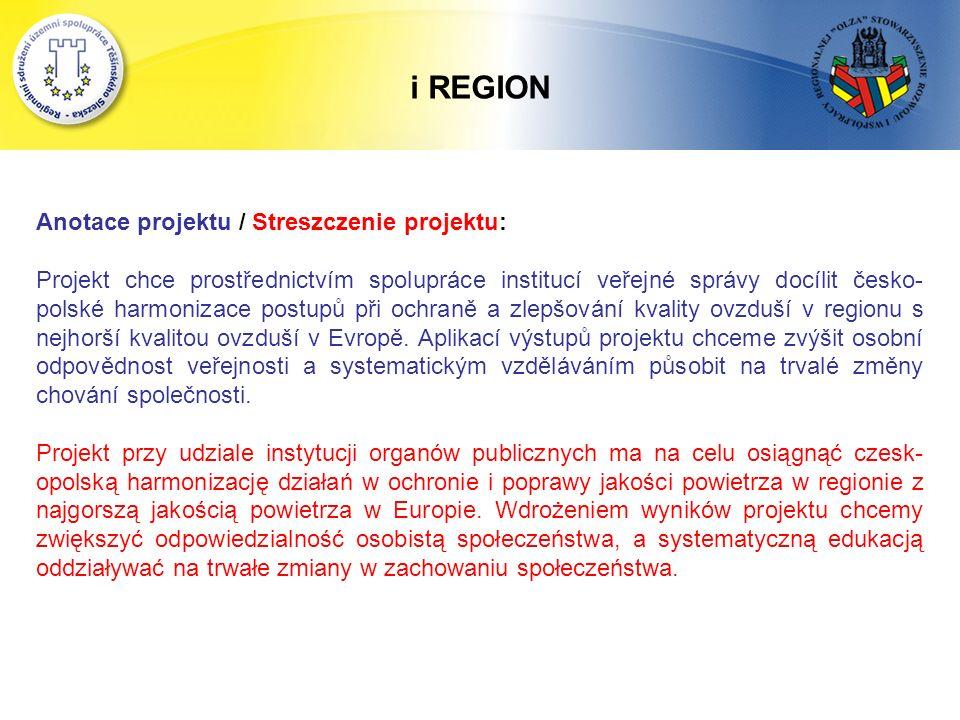 i REGION Anotace projektu / Streszczenie projektu: Projekt chce prostřednictvím spolupráce institucí veřejné správy docílit česko- polské harmonizace postupů při ochraně a zlepšování kvality ovzduší v regionu s nejhorší kvalitou ovzduší v Evropě.