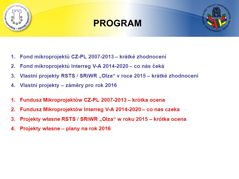 """1.Fond mikroprojektů CZ-PL 2007-2013 – krátké zhodnocení 2.Fond mikroprojektů Interreg V-A 2014-2020 – co nás čeká 3.Vlastní projekty RSTS / SRiWR """"Olza v roce 2015 – krátké zhodnocení 4.Vlastní projekty – záměry pro rok 2016 1.Fundusz Mikroprojektów CZ-PL 2007-2013 – krótka ocena 2.Fundusz Mikroprojektów Interreg V-A 2014-2020 – co nas czeka 3.Projekty własne RSTS / SRiWR """"Olza w roku 2015 – krótka ocena 4.Projekty własne – plany na rok 2016 PROGRAM"""
