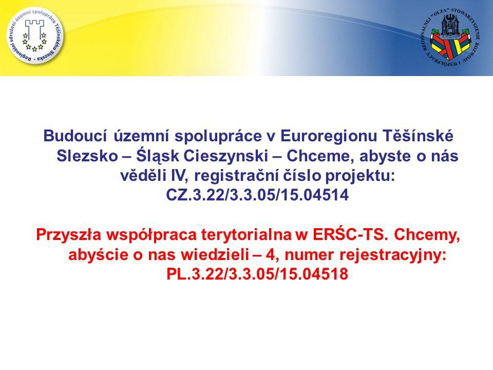 Budoucí územní spolupráce v Euroregionu Těšínské Slezsko – Śląsk Cieszynski – Chceme, abyste o nás věděli IV, registrační číslo projektu: CZ.3.22/3.3.05/15.04514 Przyszła współpraca terytorialna w ERŚC-TS.