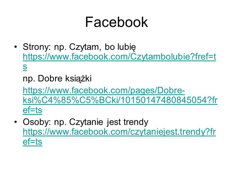 Facebook Strony: np. Czytam, bo lubię https://www.facebook.com/Czytambolubie?fref=t s https://www.facebook.com/Czytambolubie?fref=t s np. Dobre książk