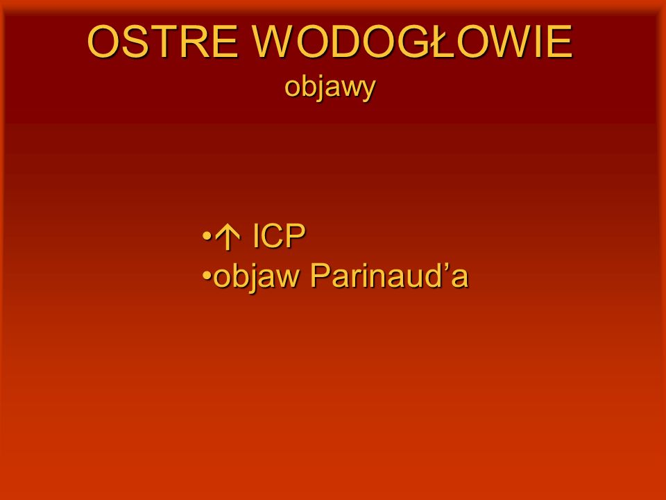 OSTRE WODOGŁOWIE objawy  ICP  ICP objaw Parinaud'aobjaw Parinaud'a
