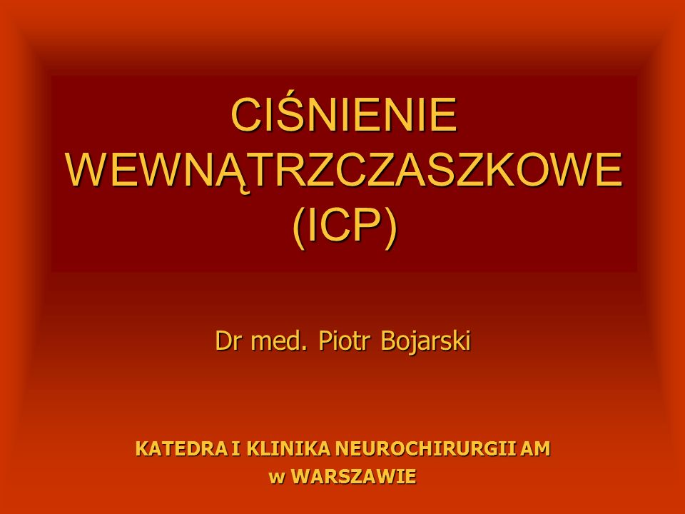 CIŚNIENIE WEWNĄTRZCZASZKOWE (ICP) Dr med. Piotr Bojarski KATEDRA I KLINIKA NEUROCHIRURGII AM w WARSZAWIE