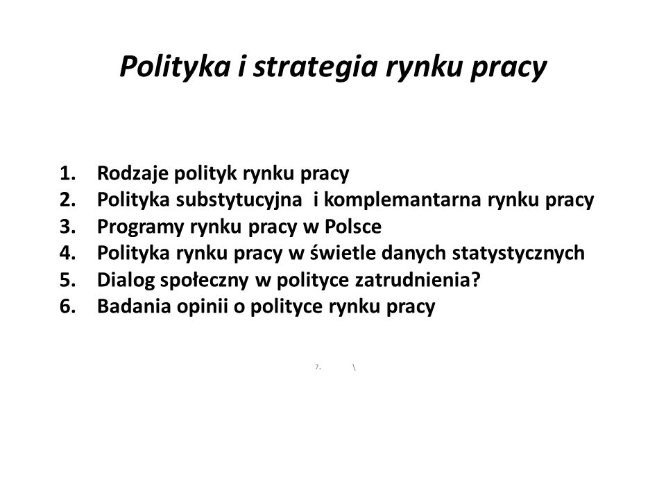 Polityka i strategia rynku pracy 1.Rodzaje polityk rynku pracy 2.Polityka substytucyjna i komplemantarna rynku pracy 3.Programy rynku pracy w Polsce 4.Polityka rynku pracy w świetle danych statystycznych 5.Dialog społeczny w polityce zatrudnienia.