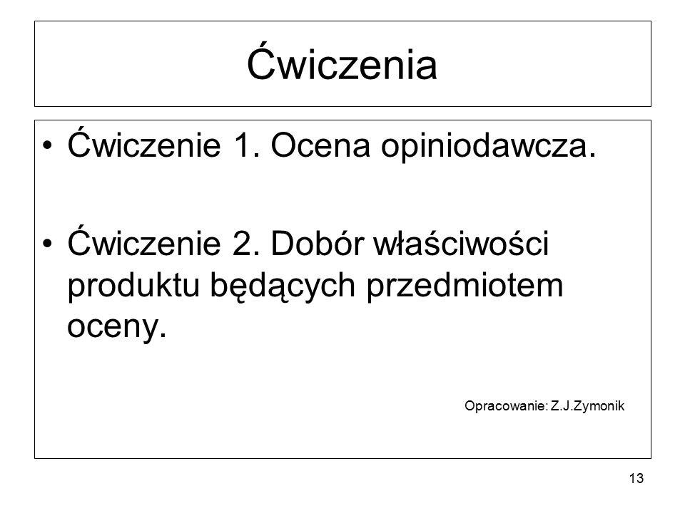 Ćwiczenia Ćwiczenie 1. Ocena opiniodawcza. Ćwiczenie 2. Dobór właściwości produktu będących przedmiotem oceny. Opracowanie: Z.J.Zymonik 13