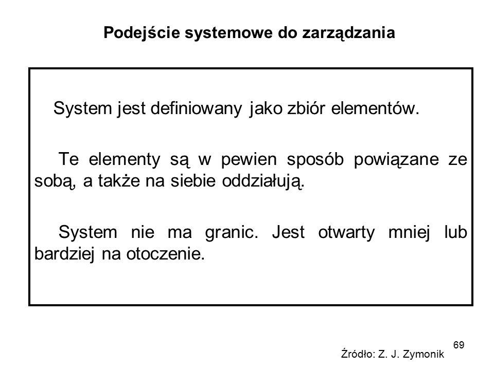69 Podejście systemowe do zarządzania System jest definiowany jako zbiór elementów. Te elementy są w pewien sposób powiązane ze sobą, a także na siebi
