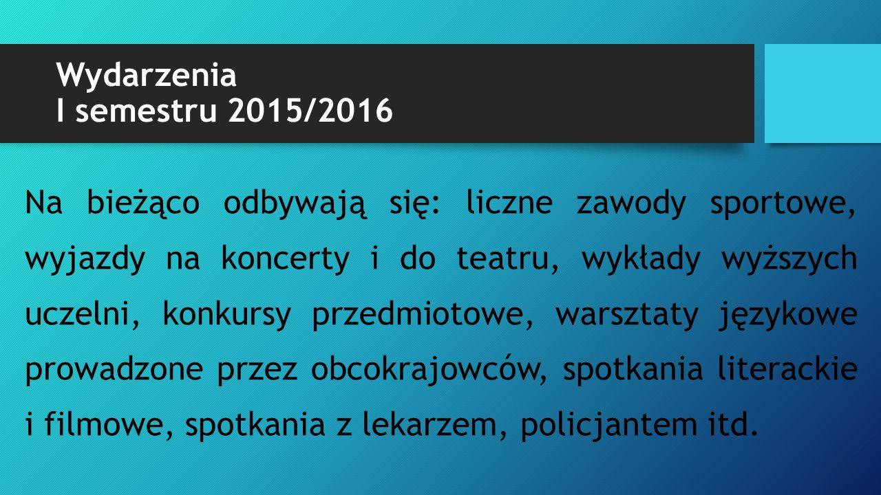 Wydarzenia I semestru 2015/2016 Na bieżąco odbywają się: liczne zawody sportowe, wyjazdy na koncerty i do teatru, wykłady wyższych uczelni, konkursy p