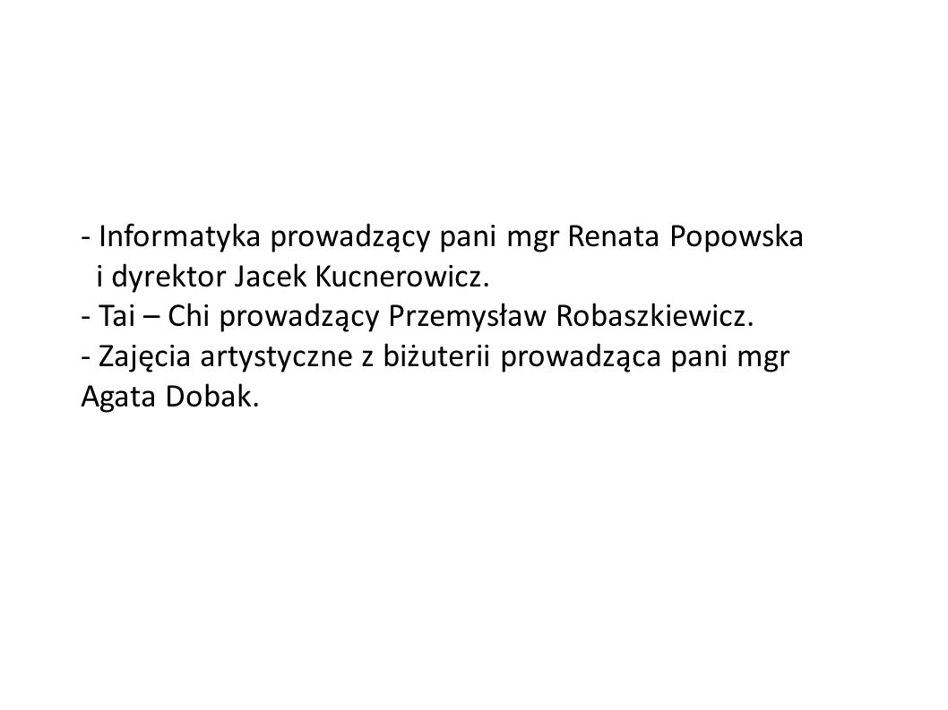 - Informatyka prowadzący pani mgr Renata Popowska i dyrektor Jacek Kucnerowicz. - Tai – Chi prowadzący Przemysław Robaszkiewicz. - Zajęcia artystyczne