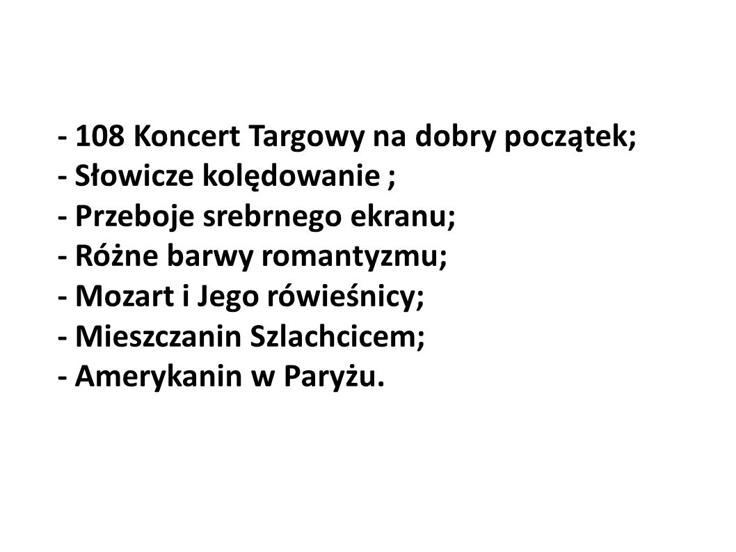 - 108 Koncert Targowy na dobry początek; - Słowicze kolędowanie ; - Przeboje srebrnego ekranu; - Różne barwy romantyzmu; - Mozart i Jego rówieśnicy; -