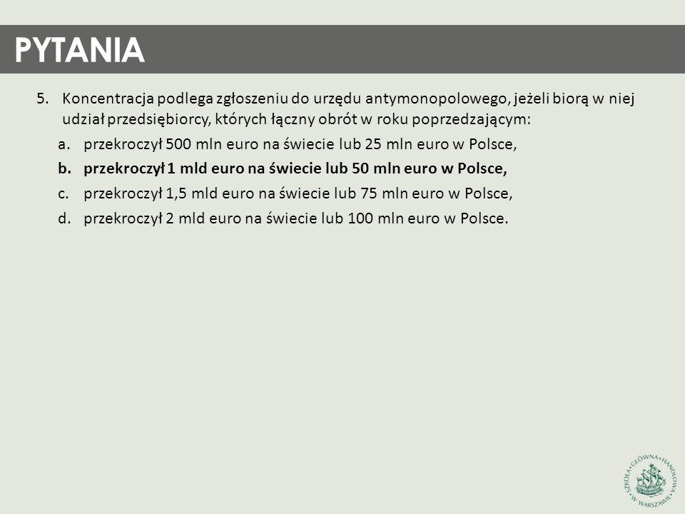 PYTANIA 5.Koncentracja podlega zgłoszeniu do urzędu antymonopolowego, jeżeli biorą w niej udział przedsiębiorcy, których łączny obrót w roku poprzedzającym: a.przekroczył 500 mln euro na świecie lub 25 mln euro w Polsce, b.przekroczył 1 mld euro na świecie lub 50 mln euro w Polsce, c.przekroczył 1,5 mld euro na świecie lub 75 mln euro w Polsce, d.przekroczył 2 mld euro na świecie lub 100 mln euro w Polsce.