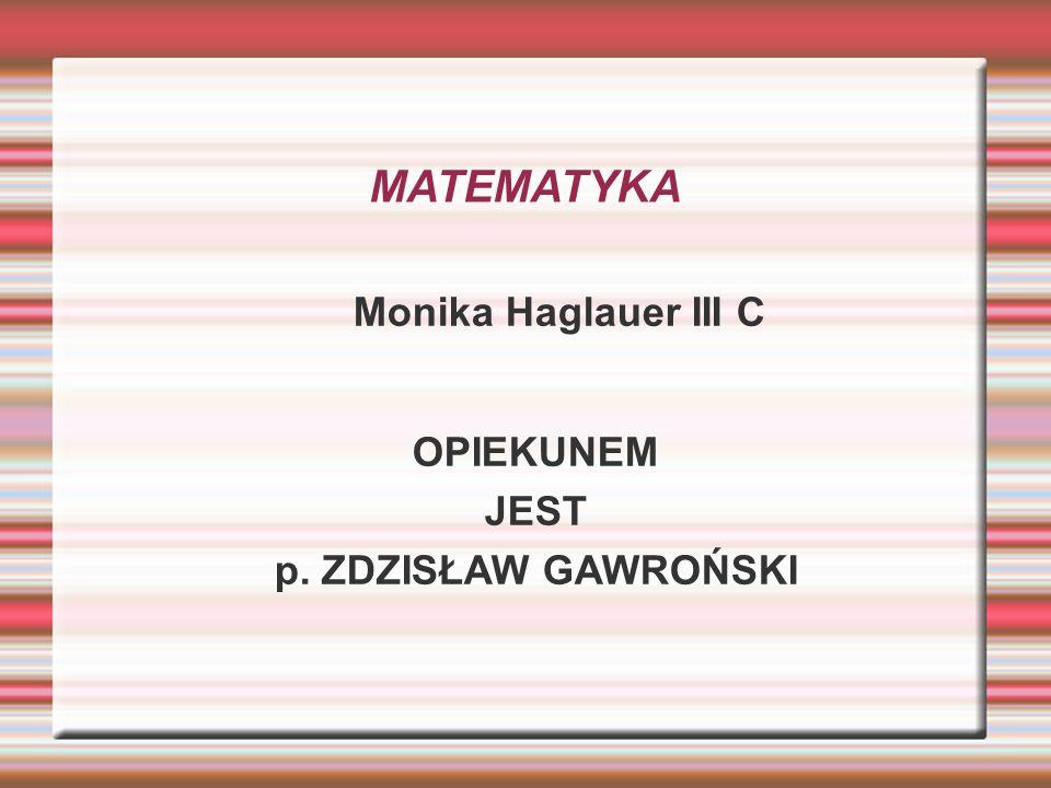 MATEMATYKA Monika Haglauer III C OPIEKUNEM JEST p. ZDZISŁAW GAWROŃSKI