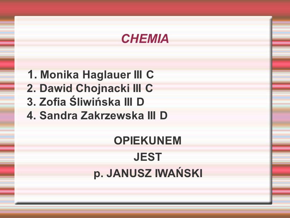 CHEMIA 1. Monika Haglauer III C 2. Dawid Chojnacki III C 3. Zofia Śliwińska III D 4. Sandra Zakrzewska III D OPIEKUNEM JEST p. JANUSZ IWAŃSKI