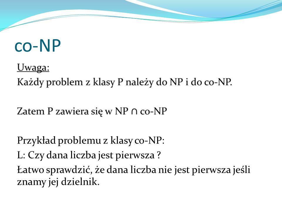 co-NP Przykład problemu z klasy co-NP: L: Czy dana liczba jest pierwsza ? Łatwo sprawdzić, że dana liczba nie jest pierwsza jeśli znamy jej dzielnik.