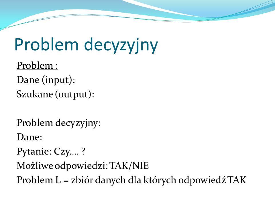 Problem decyzyjny Problem : Dane (input): Szukane (output): Problem decyzyjny: Dane: Pytanie: Czy…. ? Możliwe odpowiedzi: TAK/NIE Problem L = zbiór da