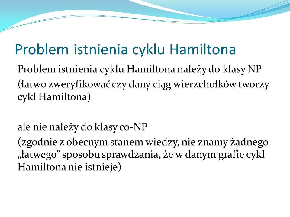 Problem istnienia cyklu Hamiltona Problem istnienia cyklu Hamiltona należy do klasy NP (łatwo zweryfikować czy dany ciąg wierzchołków tworzy cykl Hami