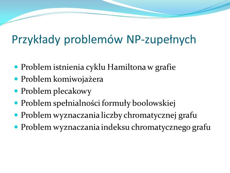 Przykłady problemów NP-zupełnych Problem istnienia cyklu Hamiltona w grafie Problem komiwojażera Problem plecakowy Problem spełnialności formuły boolo